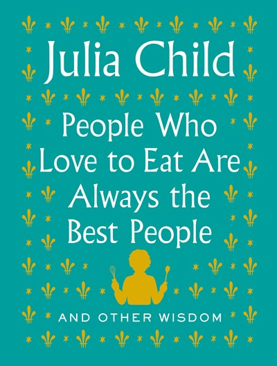 Image for People Who Love to Eat Are Always the Best People: And Other Wisdom